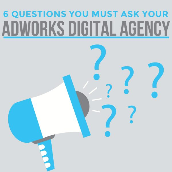 6 Questions You Must Ask Your AdWords Digital Agency